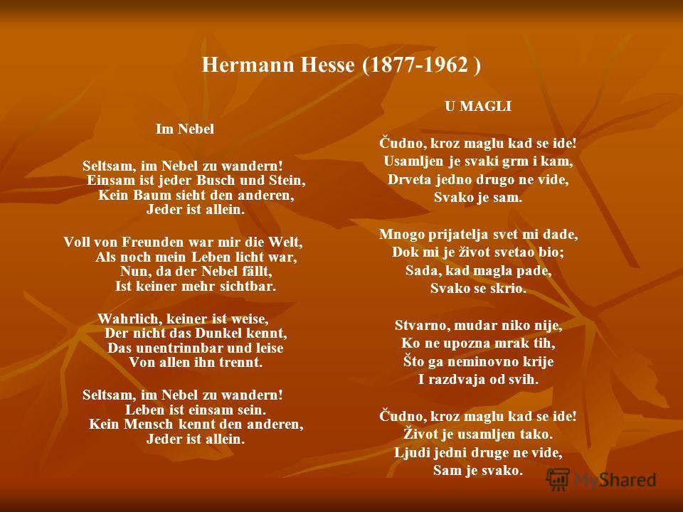 Hermann Hesse (1877-1962 ) Im Nebel Seltsam, im Nebel zu wandern! Einsam ist jeder Busch und Stein, Kein Baum sieht den anderen, Jeder ist allein. Voll von Freunden war mir die Welt, Als noch mein Leben licht war, Nun, da der Nebel fällt, Ist keiner