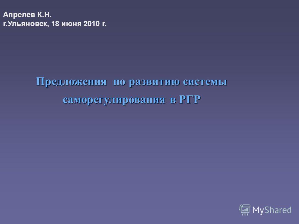 Предложения по развитию системы саморегулирования в РГР Апрелев К.Н. г.Ульяновск, 18 июня 2010 г.