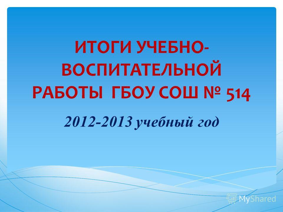 ИТОГИ УЧЕБНО- ВОСПИТАТЕЛЬНОЙ РАБОТЫ ГБОУ СОШ 514 2012-2013 учебный год