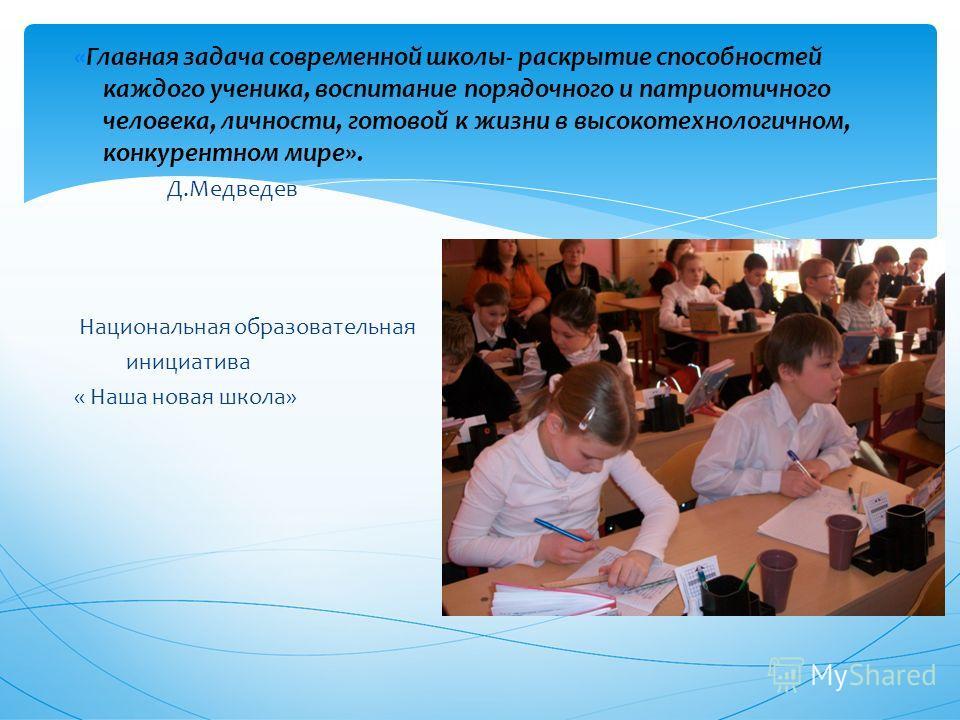 «Главная задача современной школы- раскрытие способностей каждого ученика, воспитание порядочного и патриотичного человека, личности, готовой к жизни в высокотехнологичном, конкурентном мире». Д.Медведев Национальная образовательная инициатива « Наша