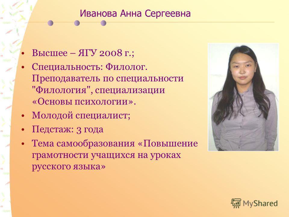 Иванова Анна Сергеевна Высшее – ЯГУ 2008 г.; Специальность: Филолог. Преподаватель по специальности