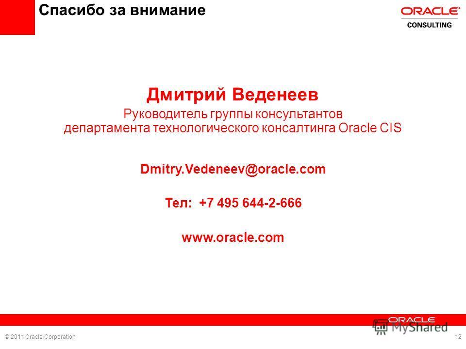 Спасибо за внимание Дмитрий Веденеев Руководитель группы консультантов департамента технологического консалтинга Oracle CIS Dmitry.Vedeneev@oracle.com Тел: +7 495 644-2-666 www.oracle.com © 2011 Oracle Corporation12