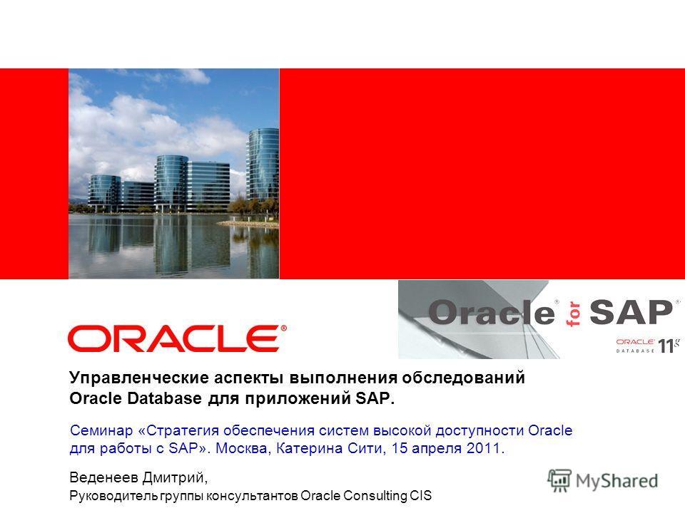 Управленческие аспекты выполнения обследований Oracle Database для приложений SAP. Веденеев Дмитрий, Руководитель группы консультантов Oracle Consulting CIS Семинар «Стратегия обеспечения систем высокой доступности Oracle для работы с SAP». Москва, К