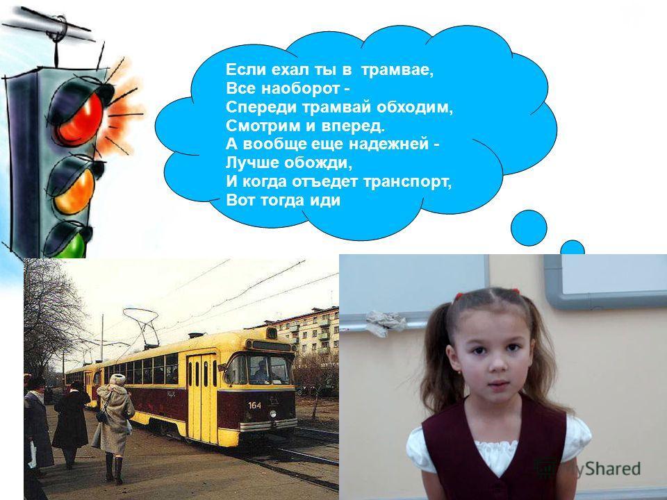 Если ехал ты в трамвае, Все наоборот - Спереди трамвай обходим, Смотрим и вперед. А вообще еще надежней - Лучше обожди, И когда отъедет транспорт, Вот тогда иди