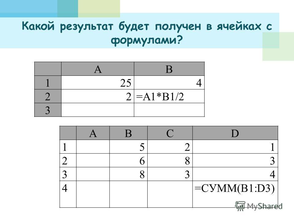 Какой результат будет получен в ячейках с формулами? АВ 1254 22=A1*B1/2 3 ABCD 1521 2683 3834 4=СУММ(B1:D3)