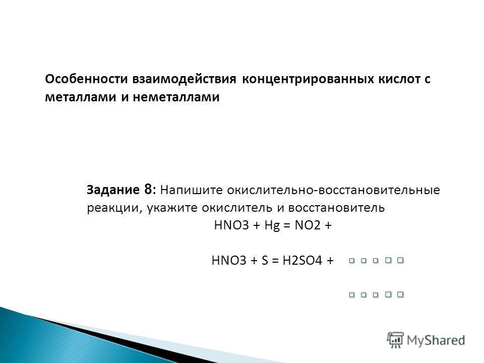 Особенности взаимодействия концентрированных кислот с металлами и неметаллами Задание 8 : Напишите окислительно-восстановительные реакции, укажите окислитель и восстановитель HNO3 + Hg = NO2 + HNO3 + S = H2SO4 +