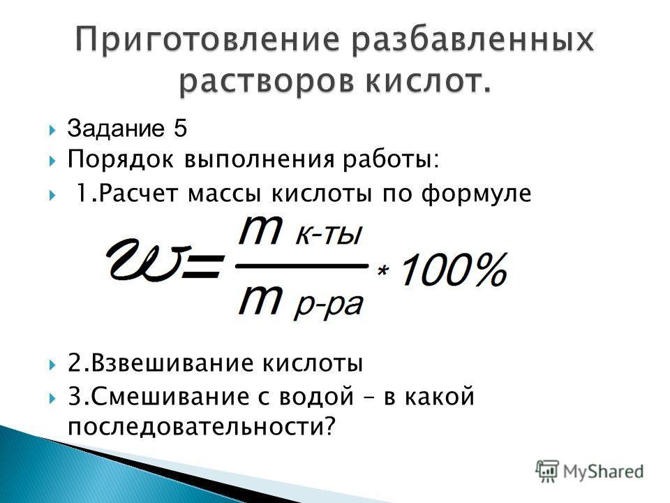 Задание 5 Порядок выполнения работы: 1.Расчет массы кислоты по формуле 2.Взвешивание кислоты 3.Смешивание с водой – в какой последовательности?