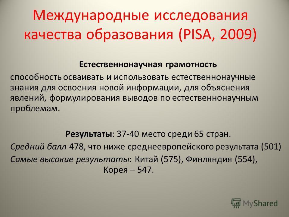 Международные исследования качества образования (PISA, 2009) Естественнонаучная грамотность способность осваивать и использовать естественнонаучные знания для освоения новой информации, для объяснения явлений, формулирования выводов по естественнонау