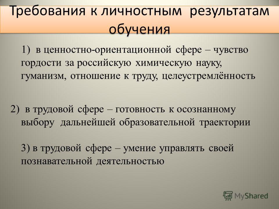 Требования к личностным результатам обучения 1) в ценностно-ориентационной сфере – чувство гордости за российскую химическую науку, гуманизм, отношение к труду, целеустремлённость 2) в трудовой сфере – готовность к осознанному выбору дальнейшей образ