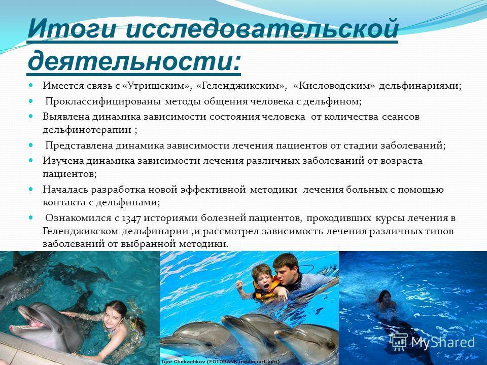 Итоги исследовательской деятельности: Имеется связь с «Утришским», «Геленджикским», «Кисловодским» дельфинариями; Проклассифицированы методы общения человека с дельфином; Выявлена динамика зависимости состояния человека от количества сеансов дельфино