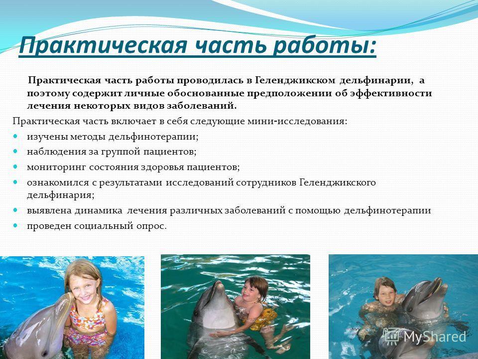 Практическая часть работы: Практическая часть работы проводилась в Геленджикском дельфинарии, а поэтому содержит личные обоснованные предположении об эффективности лечения некоторых видов заболеваний. Практическая часть включает в себя следующие мини