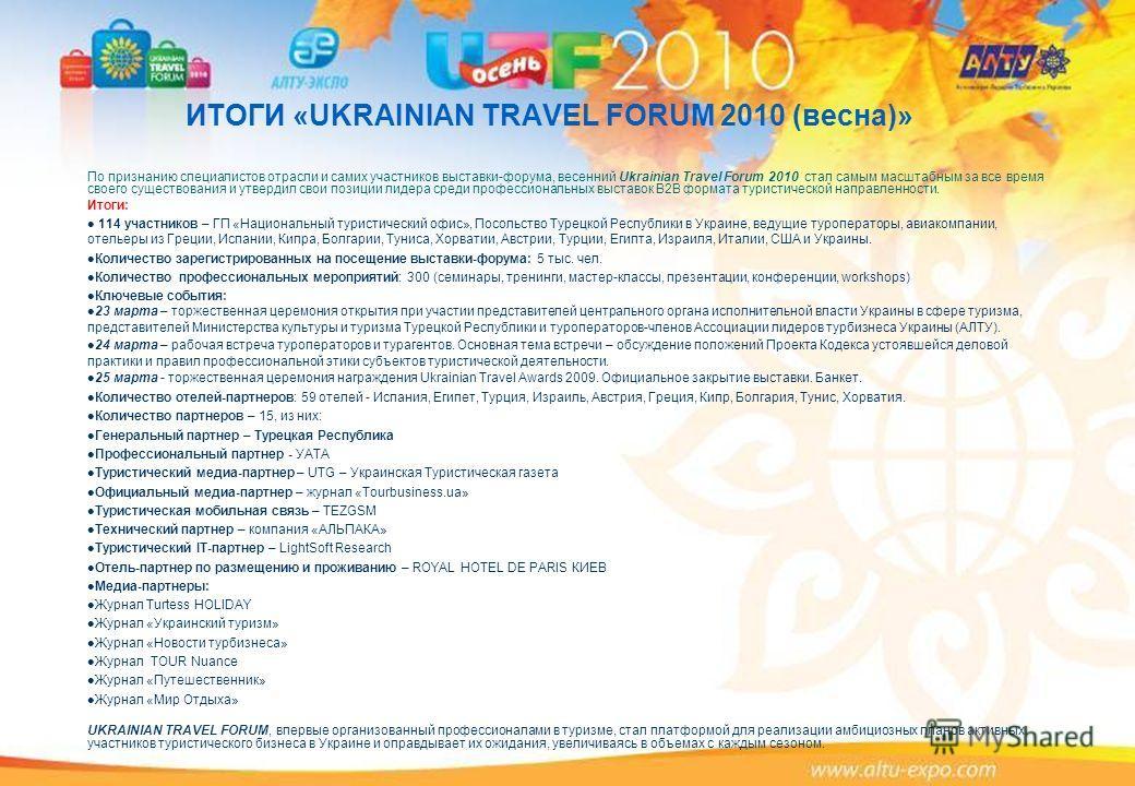 ИТОГИ «UKRAINIAN TRAVEL FORUM 2010 (весна)» По признанию специалистов отрасли и самих участников выставки-форума, весенний Ukrainian Travel Forum 2010 стал самым масштабным за все время своего существования и утвердил свои позиции лидера среди профес