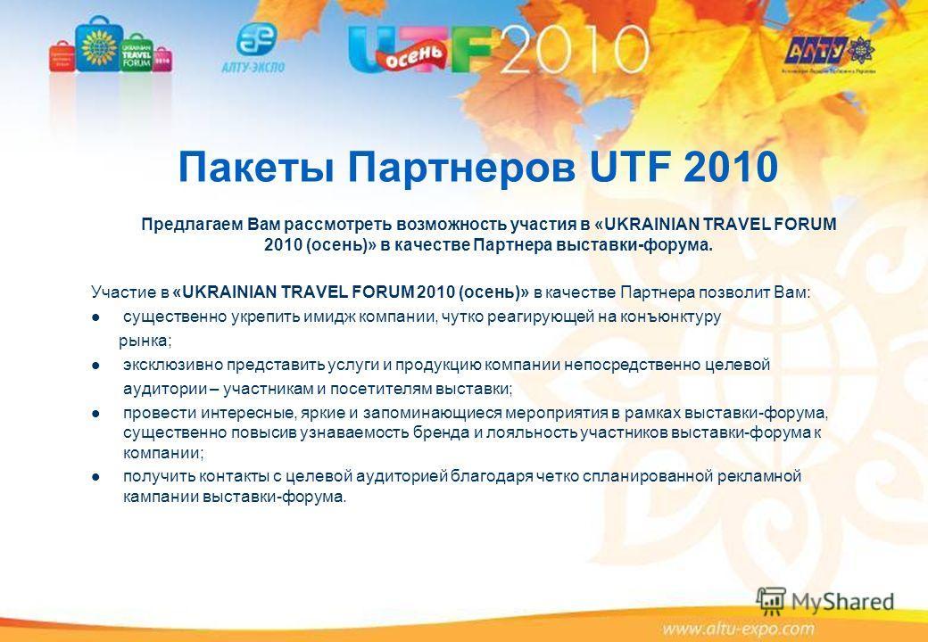 Пакеты Партнеров UTF 2010 Предлагаем Вам рассмотреть возможность участия в «UKRAINIAN TRAVEL FORUM 2010 (осень)» в качестве Партнера выставки-форума. Участие в «UKRAINIAN TRAVEL FORUM 2010 (осень)» в качестве Партнера позволит Вам: существенно укрепи