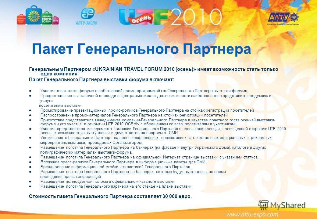 Пакет Генерального Партнера Генеральным Партнером «UKRAINIAN TRAVEL FORUM 2010 (осень)» имеет возможность стать только одна компания. Пакет Генерального Партнера выставки-форума включает: Участие в выставке-форуме с собственной промо-программой как Г