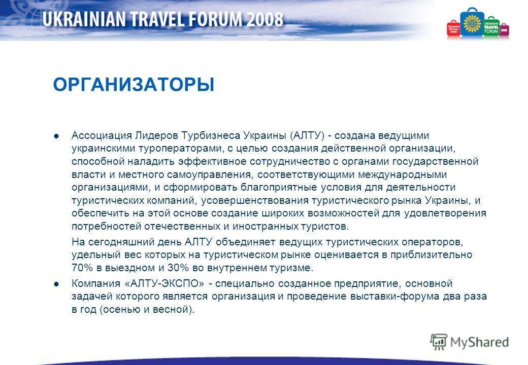 ОРГАНИЗАТОРЫ Ассоциация Лидеров Турбизнеса Украины (АЛТУ) - создана ведущими украинскими туроператорами, с целью создания действенной организации, способной наладить эффективное сотрудничество с органами государственной власти и местного самоуправлен