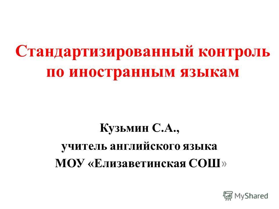 Стандартизированный контроль по иностранным языкам Кузьмин С.А., учитель английского языка МОУ «Елизаветинская СОШ »