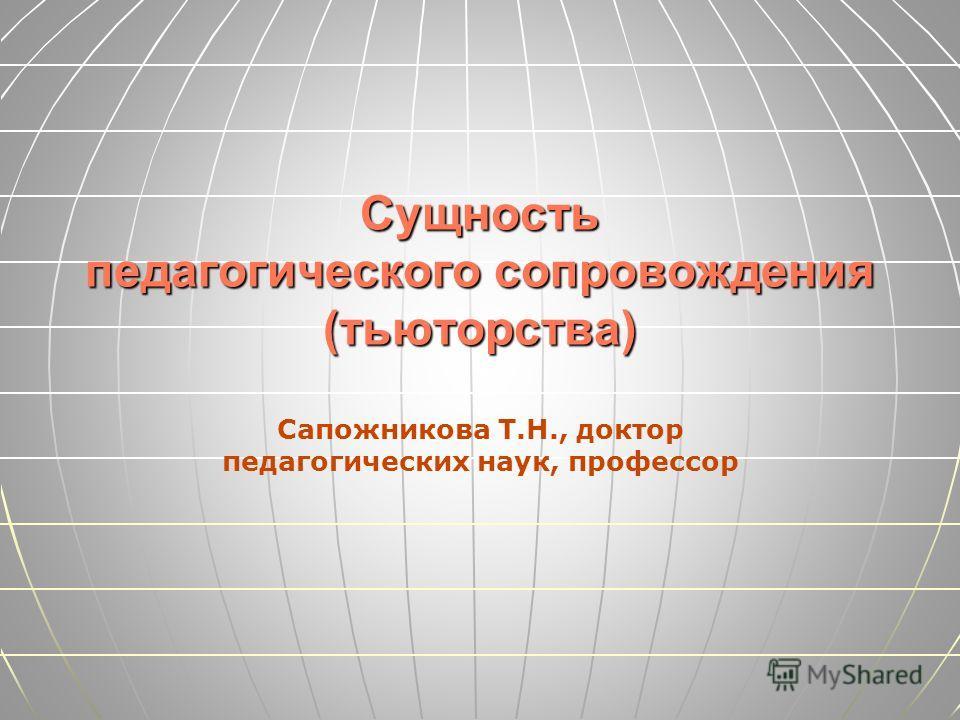 Сущность педагогического сопровождения (тьюторства) Сапожникова Т.Н., доктор педагогических наук, профессор