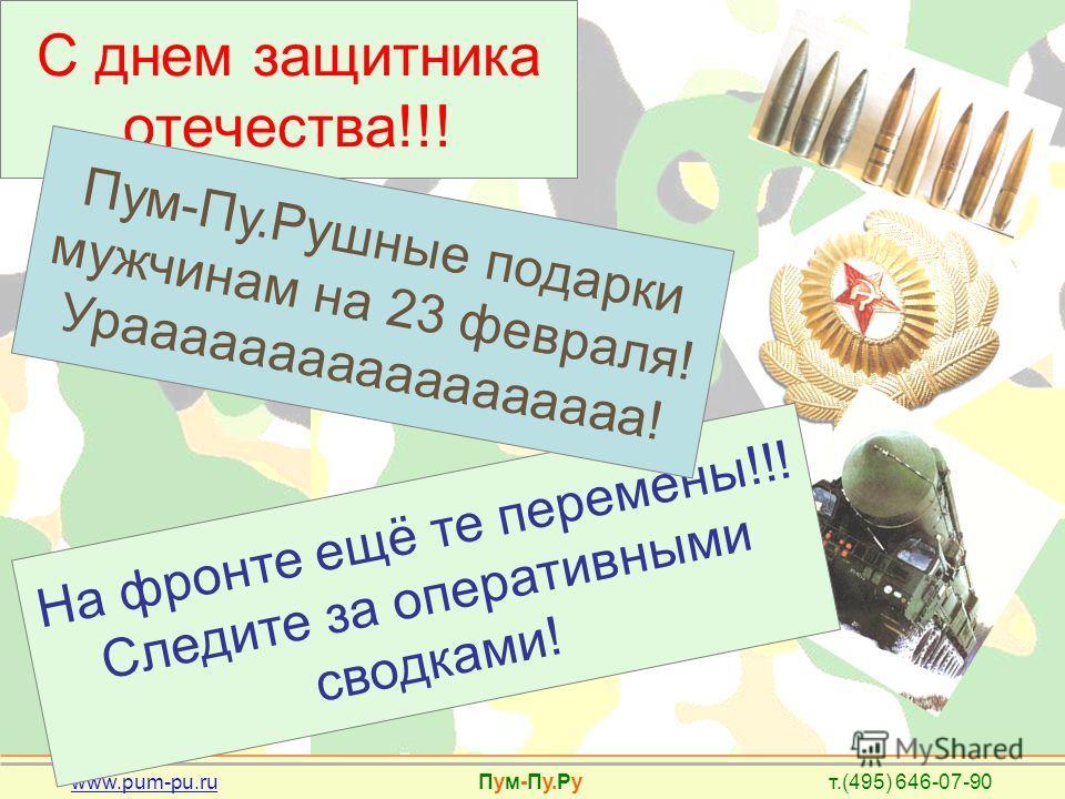 www.pum-pu.ru Пум-Пу.Ру т.(495) 646-07-90 С днем защитника отечества!!! На фронте ещё те перемены!!! Следите за оперативными сводками! Пум-Пу.Рушные подарки мужчинам на 23 февраля! Ураааааааааааааааааа!