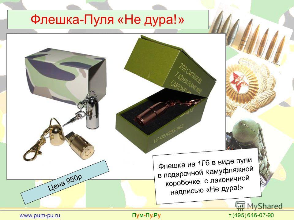 www.pum-pu.ru Пум-Пу.Ру т.(495) 646-07-90 Флешка-Пуля «Не дура!» Цена 950р Флешка на 1Гб в виде пули в подарочной камуфляжной коробочке с лаконичной надписью «Не дура!»