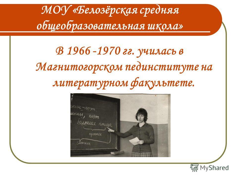 МОУ «Белозёрская средняя общеобразовательная школа» В 1966 -1970 гг. училась в Магнитогорском пединституте на литературном факультете.