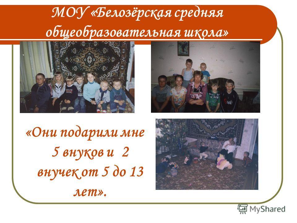 МОУ «Белозёрская средняя общеобразовательная школа» «Они подарили мне 5 внуков и 2 внучек от 5 до 13 лет».