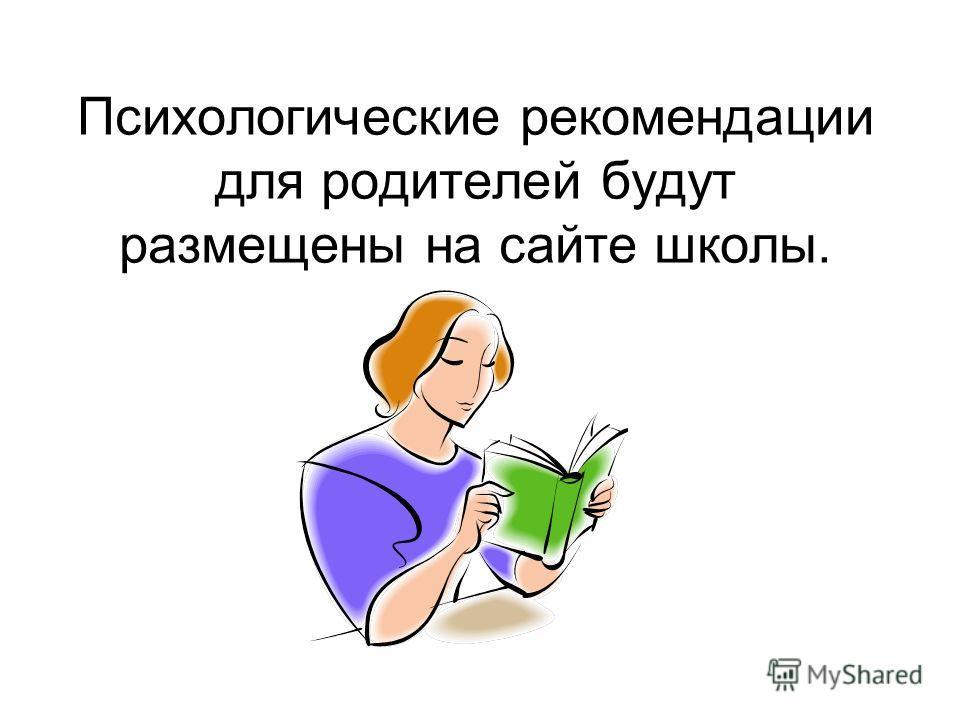 Психологические рекомендации для родителей будут размещены на сайте школы.