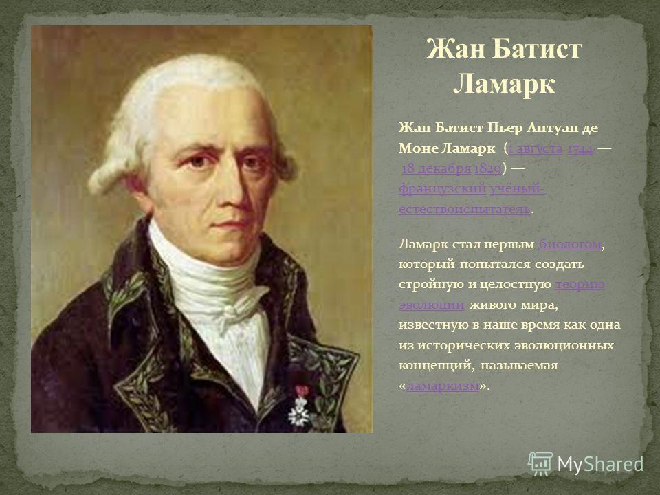 Жан Батист Пьер Антуан де Моне Ламарк (1 августа 1744 18 декабря 1829) французский учёный- естествоиспытатель.1 августа174418 декабря1829 французскийучёный- естествоиспытатель Ламарк стал первым биологом, который попытался создать стройную и целостну