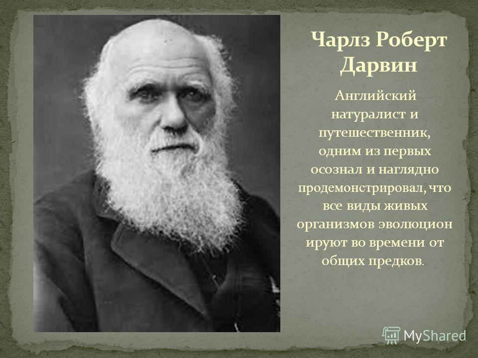 Английский натуралист и путешественник, одним из первых осознал и наглядно продемонстрировал, что все виды живых организмов эволюцион ируют во времени от общих предков.