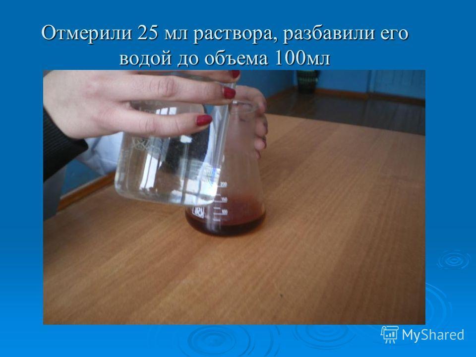 Отмерили 25 мл раствора, разбавили его водой до объема 100мл