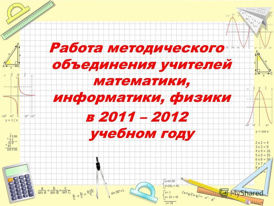 Работа методического объединения учителей математики, информатики, физики в 2011 – 2012 учебном году