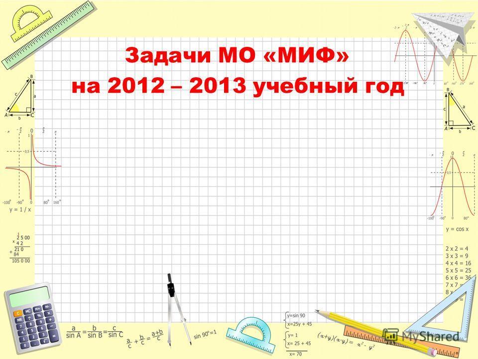 Задачи МО «МИФ» на 2012 – 2013 учебный год
