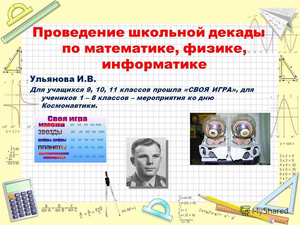Проведение школьной декады по математике, физике, информатике Ульянова И.В. Для учащихся 9, 10, 11 классов прошла «СВОЯ ИГРА», для учеников 1 – 8 классов – мероприятия ко дню Космонавтики.