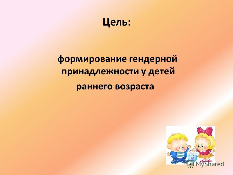 Цель: формирование гендерной принадлежности у детей раннего возраста