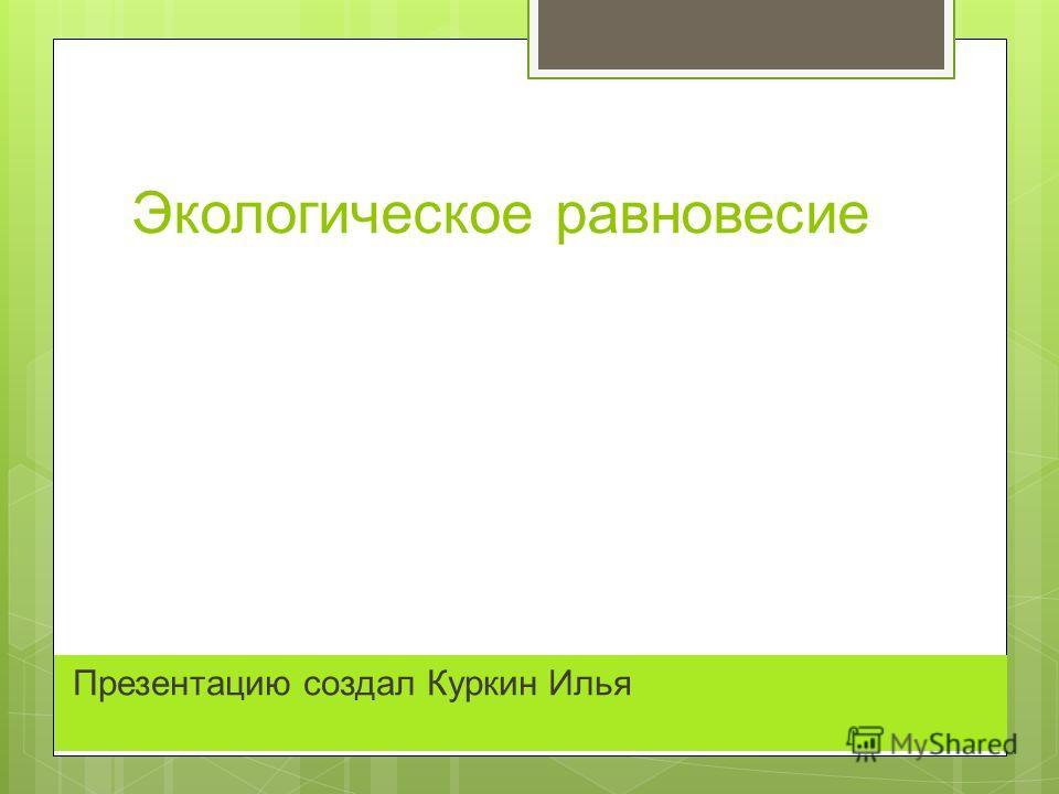 Экологическое равновесие Презентацию создал Куркин Илья