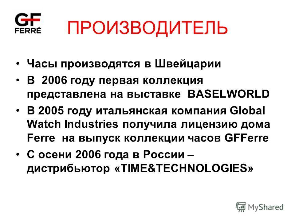 ПРОИЗВОДИТЕЛЬ Часы производятся в Швейцарии В 2006 году первая коллекция представлена на выставке BASELWORLD В 2005 году итальянская компания Global Watch Industries получила лицензию дома Ferre на выпуск коллекции часов GFFerre С осени 2006 года в Р