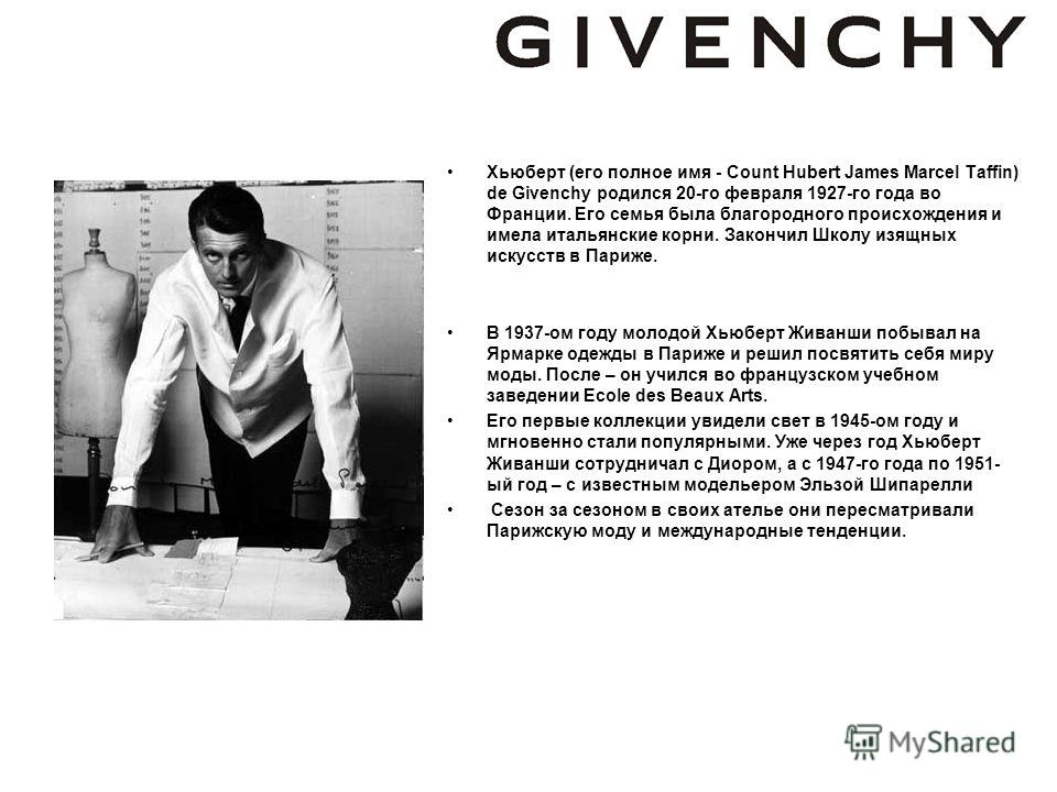 Хьюберт (его полное имя - Count Hubert James Marcel Taffin) de Givenchy родился 20-го февраля 1927-го года во Франции. Его семья была благородного происхождения и имела итальянские корни. Закончил Школу изящных искусств в Париже. В 1937-ом году молод