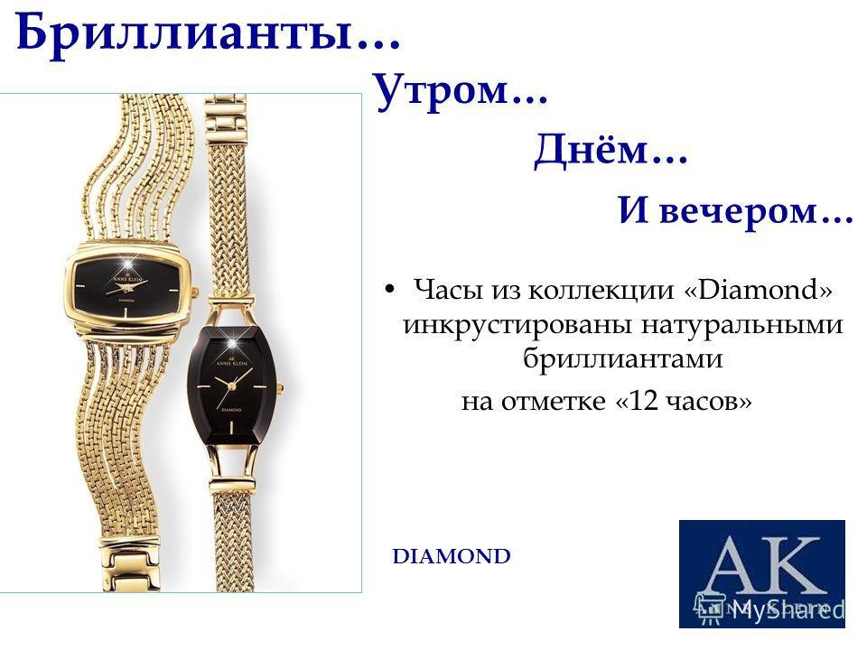 Бриллианты… Часы из коллекции «Diamond» инкрустированы натуральными бриллиантами на отметке «12 часов» Утром… Днём… И вечером… DIAMOND