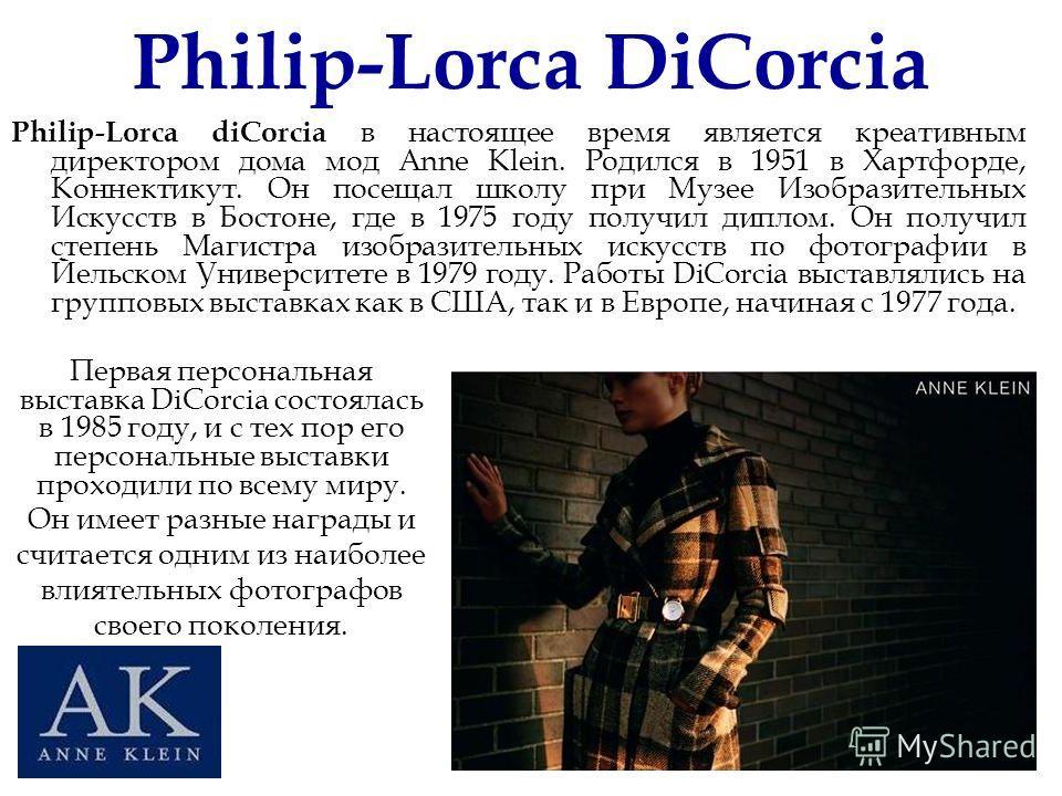 Philip-Lorca DiCorcia Philip-Lorca diCorcia в настоящее время является креативным директором дома мод Anne Klein. Родился в 1951 в Хартфорде, Коннектикут. Он посещал школу при Музее Изобразительных Искусств в Бостоне, где в 1975 году получил диплом.