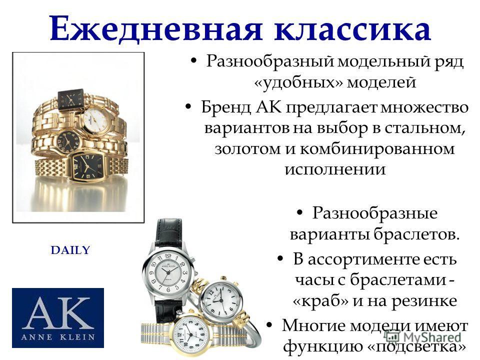 Ежедневная классика Разнообразный модельный ряд «удобных» моделей Бренд АК предлагает множество вариантов на выбор в стальном, золотом и комбинированном исполнении Разнообразные варианты браслетов. В ассортименте есть часы с браслетами - «краб» и на