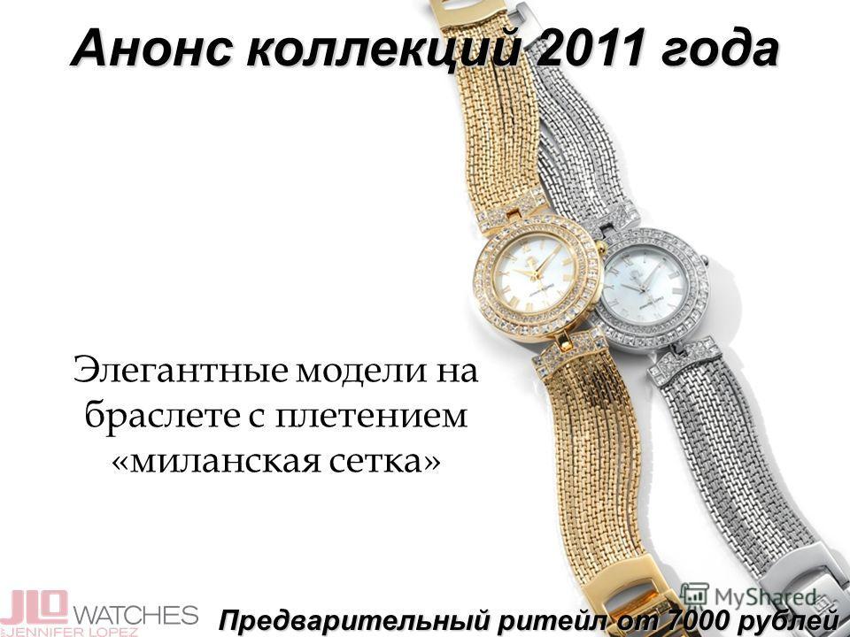 Анонс коллекций 2011 года Элегантные модели на браслете с плетением «миланская сетка» Предварительный ритейл от 7000 рублей