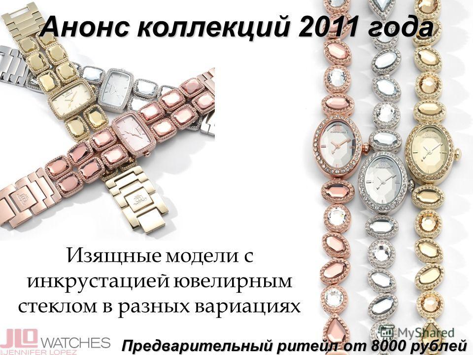 Анонс коллекций 2011 года Предварительный ритейл от 8000 рублей Изящные модели с инкрустацией ювелирным стеклом в разных вариациях