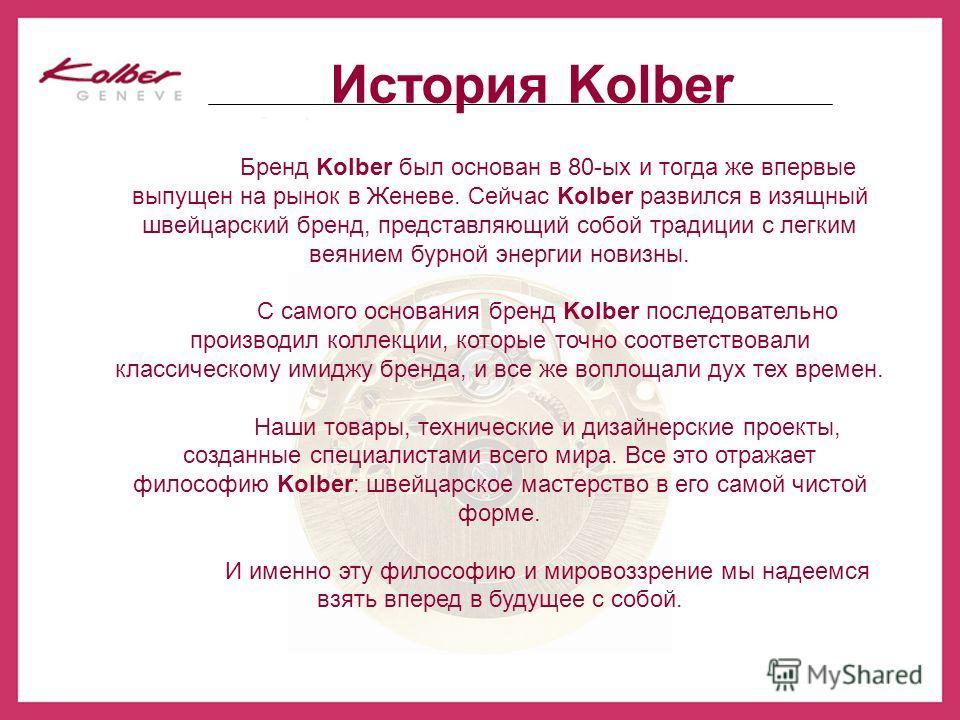 Бренд Kolber был основан в 80-ых и тогда же впервые выпущен на рынок в Женеве. Сейчас Kolber развился в изящный швейцарский бренд, представляющий собой традиции с легким веянием бурной энергии новизны. С самого основания бренд Kolber последовательно