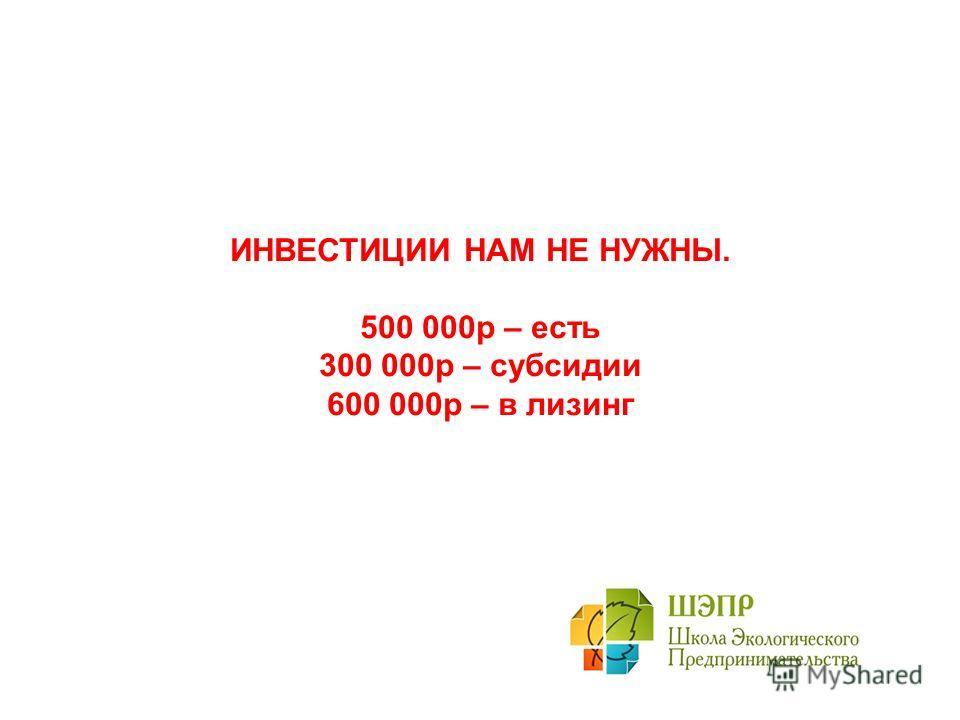 ИНВЕСТИЦИИ НАМ НЕ НУЖНЫ. 500 000р – есть 300 000р – субсидии 600 000р – в лизинг