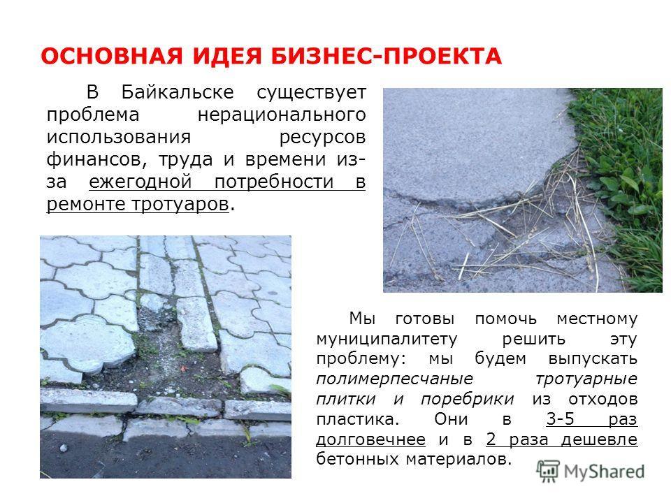 ОСНОВНАЯ ИДЕЯ БИЗНЕС-ПРОЕКТА В Байкальске существует проблема нерационального использования ресурсов финансов, труда и времени из- за ежегодной потребности в ремонте тротуаров. Мы готовы помочь местному муниципалитету решить эту проблему: мы будем вы