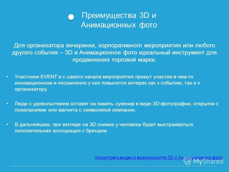 Преимущества 3D и Анимационных фото Для организатора вечеринки, корпоративного мероприятия или любого другого события – 3D и Анимационное фото идеальный инструмент для продвижения торговой марки. Участники EVENTa с самого начала мероприятия примут уч