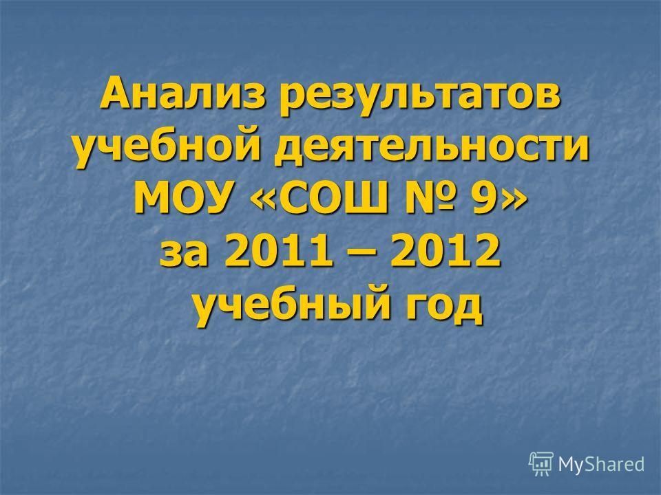 Анализ результатов учебной деятельности МОУ «СОШ 9» за 2011 – 2012 учебный год