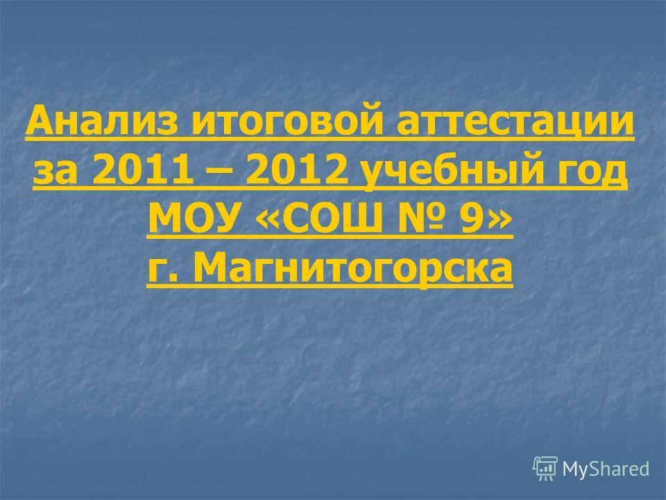Анализ итоговой аттестации за 2011 – 2012 учебный год МОУ «СОШ 9» г. Магнитогорска