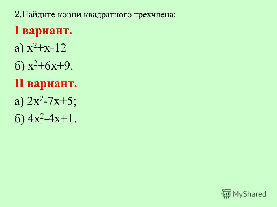 2.Найдите корни квадратного трехчлена: Ι вариант. а) х 2 +х-12 б) х 2 +6х+9. ΙΙ вариант. а) 2х 2 -7х+5; б) 4х 2 -4х+1.