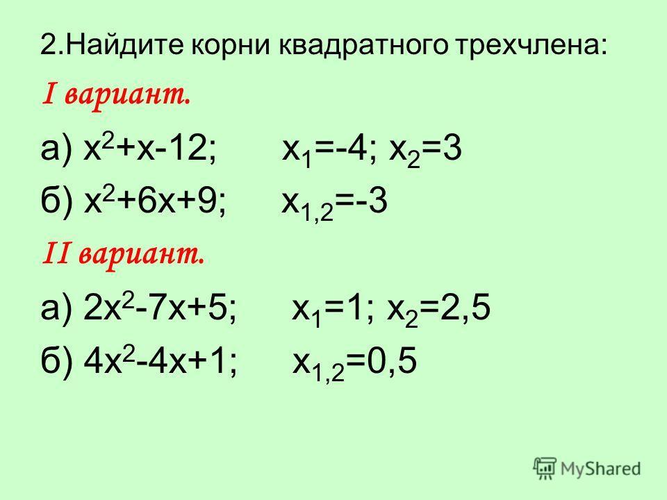2.Найдите корни квадратного трехчлена: Ι вариант. а) х 2 +х-12; x 1 =-4; x 2 =3 б) х 2 +6х+9; x 1,2 =-3 ΙΙ вариант. а) 2х 2 -7х+5; x 1 =1; x 2 =2,5 б) 4х 2 -4х+1; x 1,2 =0,5