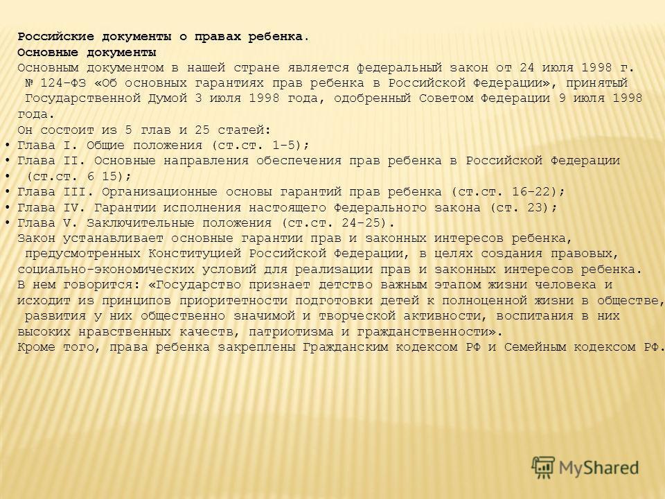 Российские документы о правах ребенка. Основные документы Основным документом в нашей стране является федеральный закон от 24 июля 1998 г. 124-ФЗ «Об основных гарантиях прав ребенка в Российской Федерации», принятый Государственной Думой 3 июля 1998